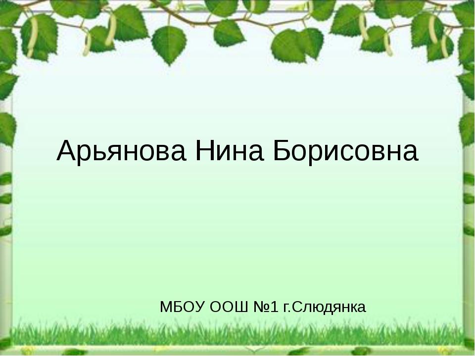 Арьянова Нина Борисовна МБОУ ООШ №1 г.Слюдянка