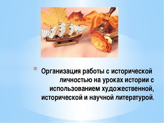 Организация работы с исторической личностью на уроках истории с использование...