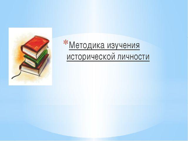 Методика изучения исторической личности