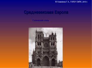 Средневековая Европа Готический стиль © Коваленко Г.А., ГАПОУ СМПК, 2015 г.