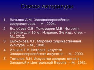 Список литературы Вачьянц А.М. Западноевропейское средневековье. – М., 2004.