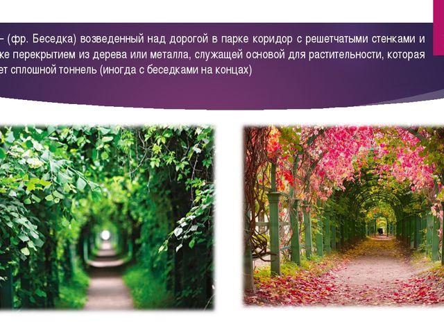 Берсо – (фр. Беседка) возведенный над дорогой в парке коридор с решетчатыми с...