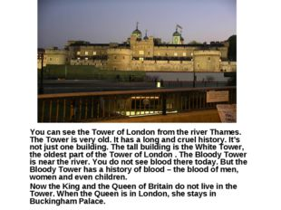 You can see the Tower of London from the river Thames. The Tower is very old