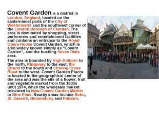Covent Garden is a district in London, England, located on the easternmost p
