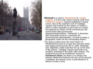 Whitehall is a road in Westminster in London, England. It is the main artery