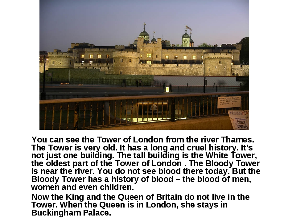 You can see the Tower of London from the river Thames. The Tower is very old...
