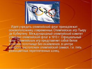 Идея учредить олимпийский флаг принадлежит основоположнику современных Олимп