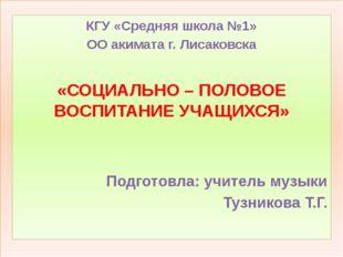КГУ «Средняя школа №1» ОО акимата г. Лисаковска «СОЦИАЛЬНО – ПОЛОВОЕ ВОСПИТА