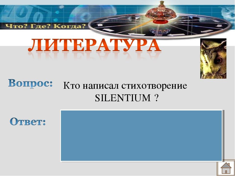 Кто написал стихотворение SILENTIUM ? Федор Иванович Тютчев «Молчание»