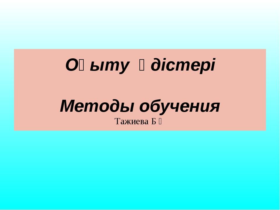 Оқыту әдістері Методы обучения Тажиева Б Қ