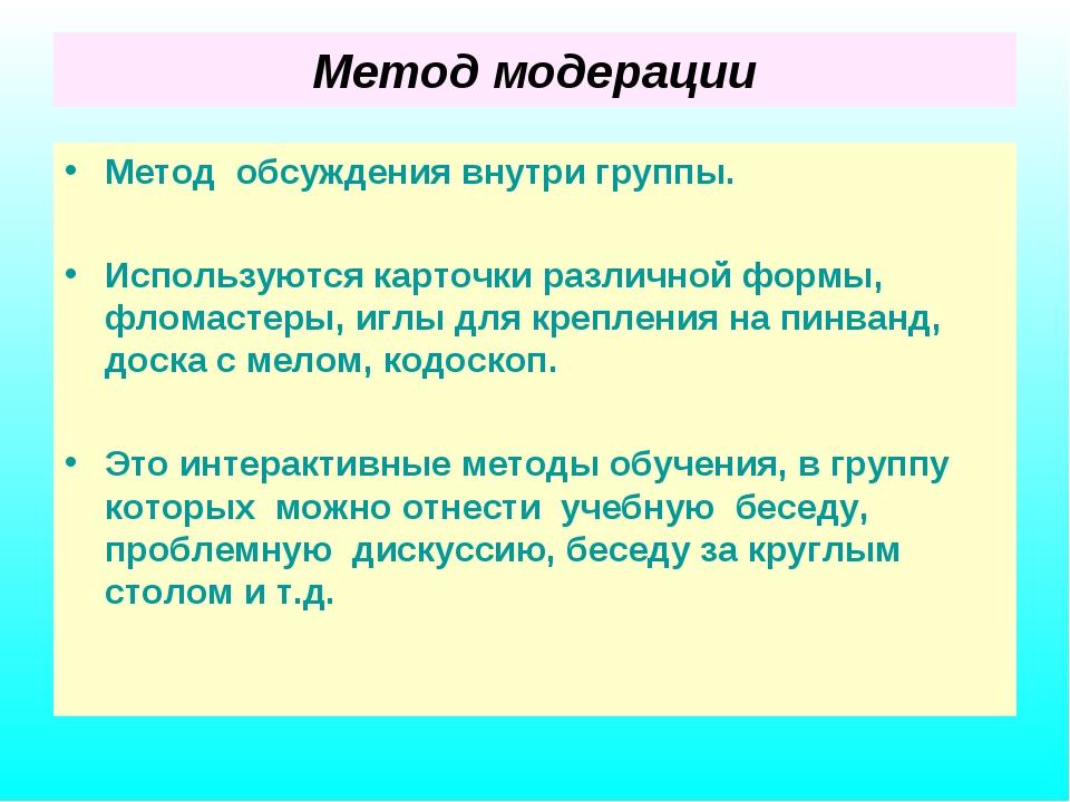Метод модерации Метод обсуждения внутри группы. Используются карточки различн...