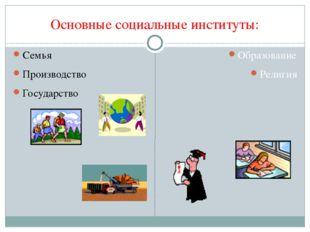 Основные социальные институты: Семья Производство Государство Образование Рел
