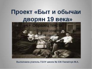 Проект «Быт и обычаи дворян 19 века» : Выполнила учитель ГБОУ школа № 536 Пи
