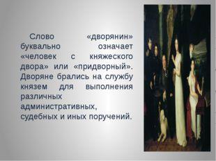 Слово «дворянин» буквально означает «человек с княжеского двора» или «придво