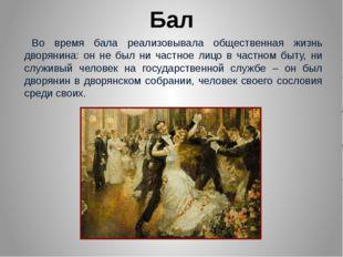 Бал Во время бала реализовывала общественная жизнь дворянина: он не был ни ча