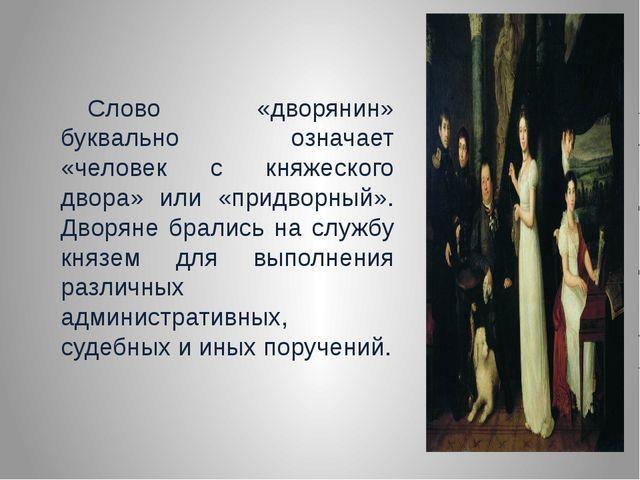 Слово «дворянин» буквально означает «человек с княжеского двора» или «придво...