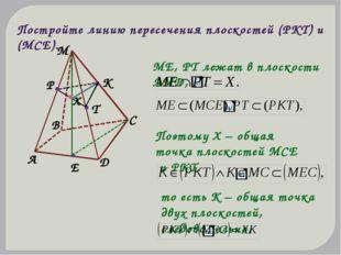 Постройте линию пересечения плоскостей (PKT) и (MCE). ME, PT лежат в плоскост
