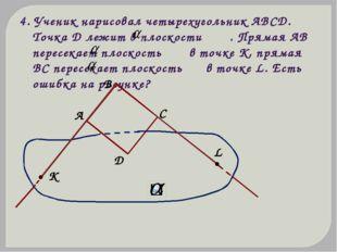 4. Ученик нарисовал четырехугольник АВСD. Точка D лежит в плоскости . Прямая