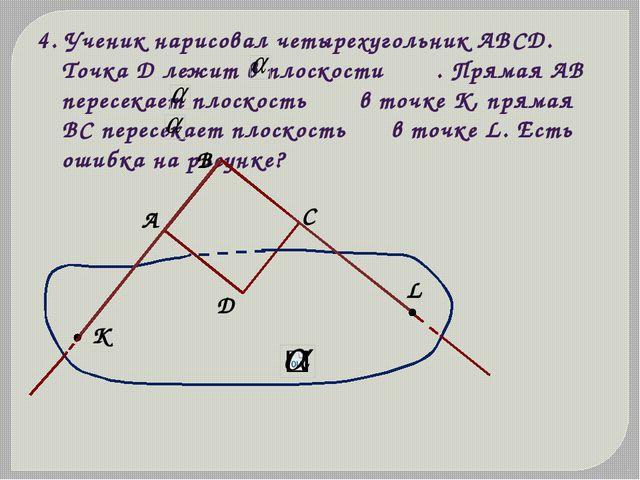 4. Ученик нарисовал четырехугольник АВСD. Точка D лежит в плоскости . Прямая...
