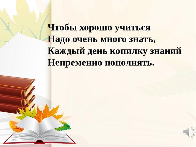 Чтобы хорошо учиться Надо очень много знать, Каждый день копилку знаний Непре...