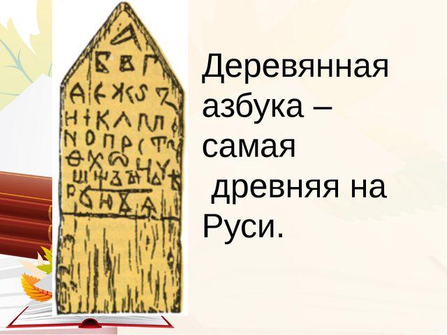 Деревянная азбука – самая древняя на Руси.