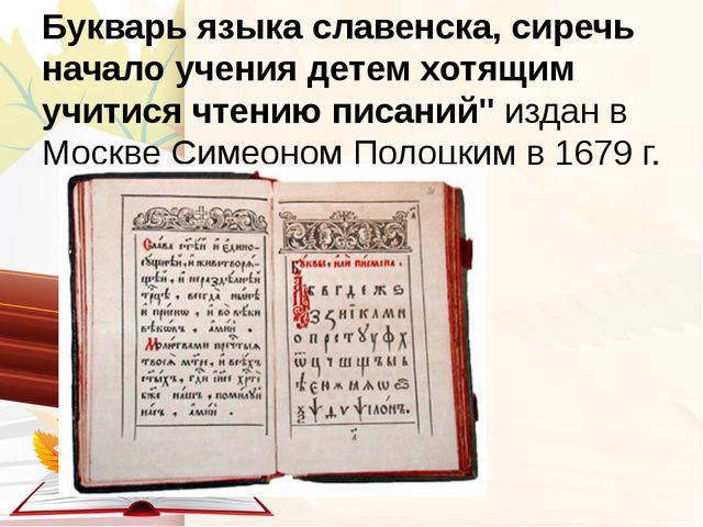 Букварь языка славенска, сиречь начало учения детем хотящим учитися чтению пи...
