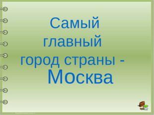 Самый главный город страны - Москва