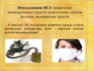 Использование ИСЗ -применение индивидуальных средств защиты кожи, органов дых