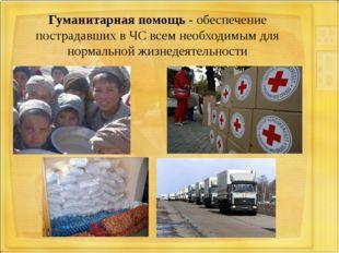 Гуманитарная помощь - обеспечение пострадавших в ЧС всем необходимым для норм