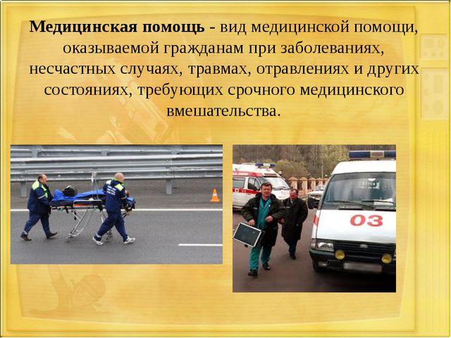 Медицинская помощь - вид медицинской помощи, оказываемой гражданам при заболе...