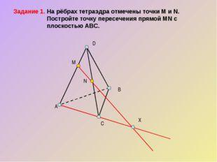 Задание 1. На рёбрах тетраэдра отмечены точки M и N.  Постройте точку перес