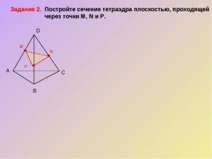 А В С D P M N Задание 2. Постройте сечение тетраэдра плоскостью, проходящей