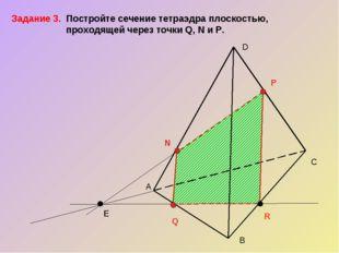 А С В D N P Q R E Задание 3. Постройте сечение тетраэдра плоскостью,   про