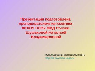 Презентация подготовлена преподавателем математики ФГКОУ НСВУ МВД России Шуша