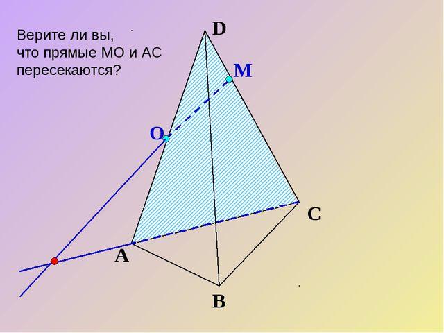 О М А В С D Верите ли вы, что прямые МО и АС пересекаются?