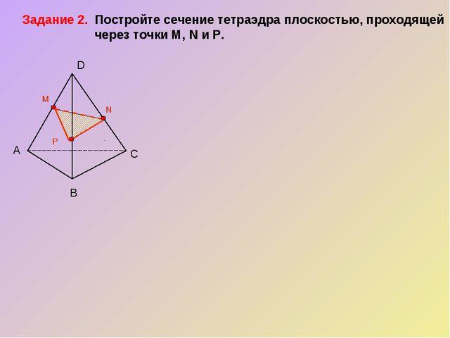 А В С D P M N Задание 2. Постройте сечение тетраэдра плоскостью, проходящей...