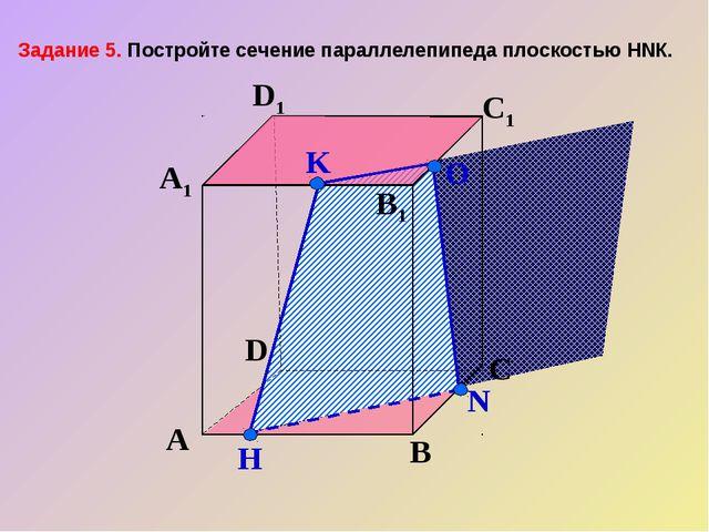 А В С D А1 D1 С1 B1 N H О K Задание 5. Постройте сечение параллелепипеда плос...