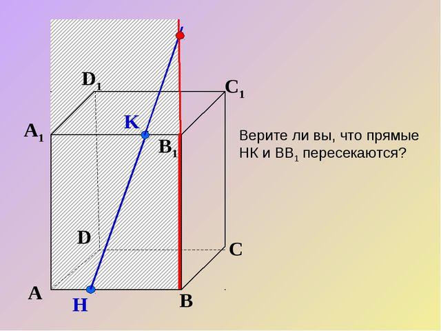 K А В С D А1 D1 С1 B1 H Верите ли вы, что прямые НК и ВВ1 пересекаются?