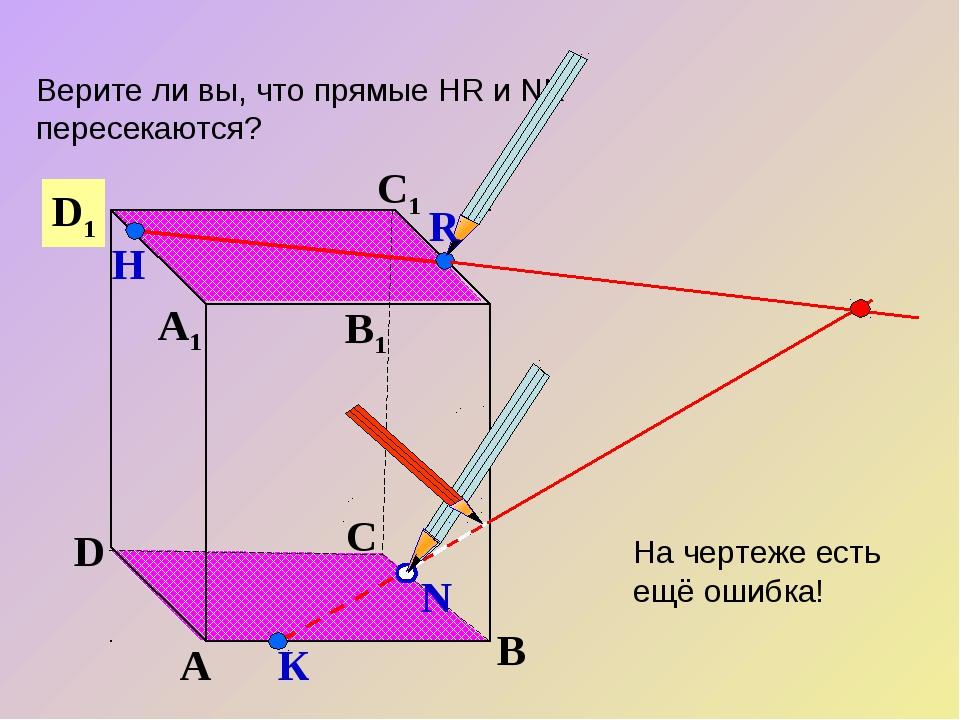 А В С D А1 D1 С1 B1 Верите ли вы, что прямые НR и NK пересекаются? N Н К R На...