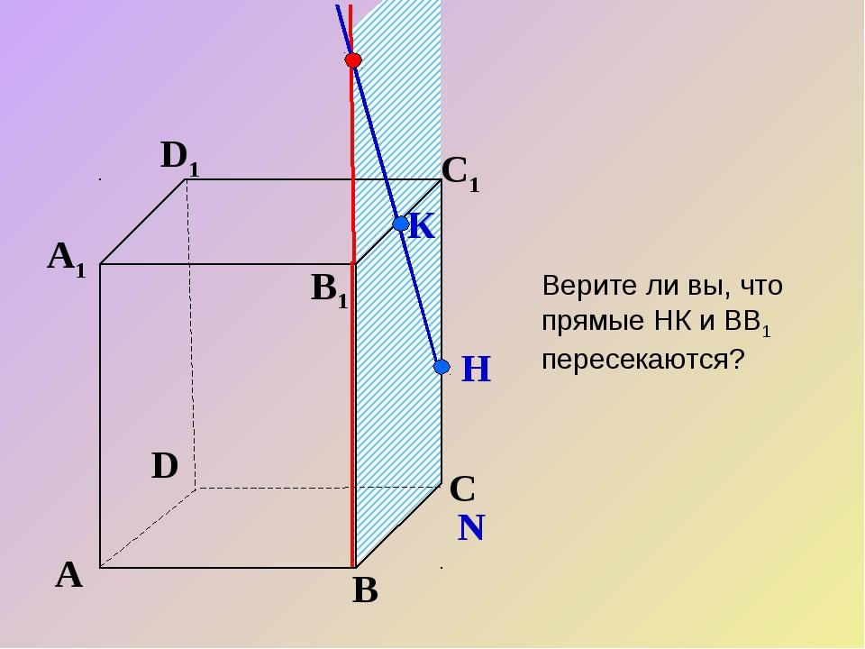 А В С D А1 D1 С1 B1 N К Н Верите ли вы, что прямые НК и ВВ1 пересекаются?