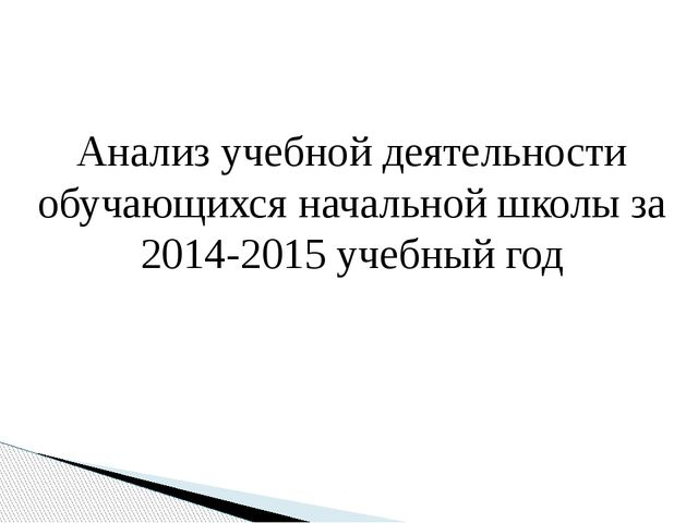Анализ учебной деятельности обучающихся начальной школы за 2014-2015 учебный...