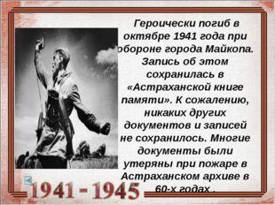 Героически погиб в октябре 1941 года при обороне города Майкопа. Запись об э