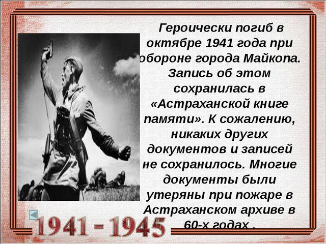 Героически погиб в октябре 1941 года при обороне города Майкопа. Запись об э...