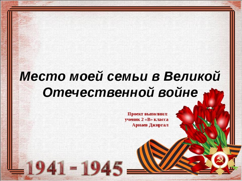 Место моей семьи в Великой Отечественной войне Проект выполнил: ученик 2 «В»...