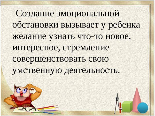 Создание эмоциональной обстановки вызывает у ребенка желание узнать что-то н...
