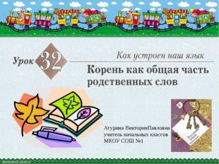Агурина ВикторияПавловна учитель начальных классов МКОУ СОШ №1