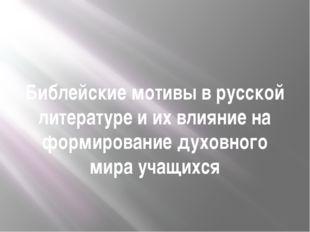 Библейские мотивы в русской литературе и их влияние на формирование духовного