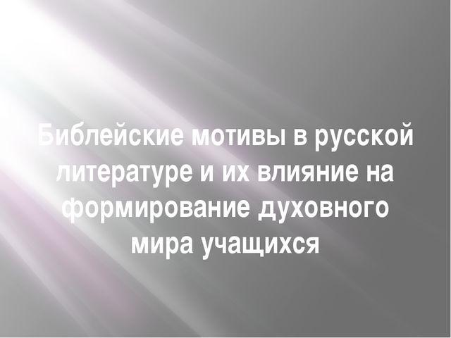 Библейские мотивы в русской литературе и их влияние на формирование духовного...