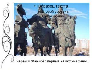 Керей и Жанибек первые казахские ханы.
