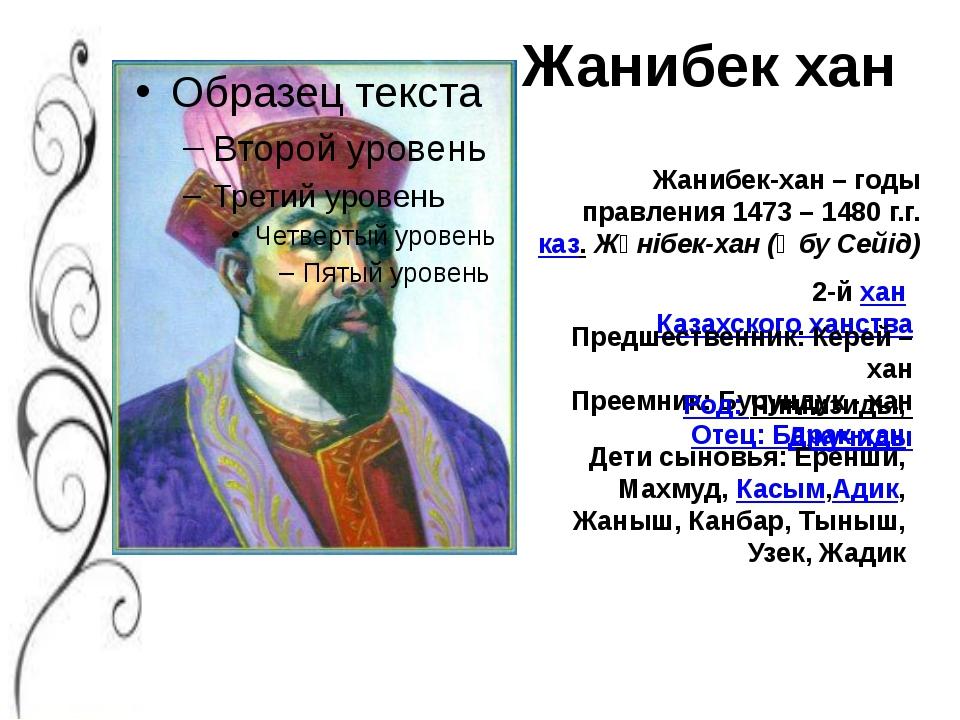 Жанибек-хан – годы правления 1473 – 1480 г.г. каз.Жәнібек-хан (Әбу Сейід) Ж...